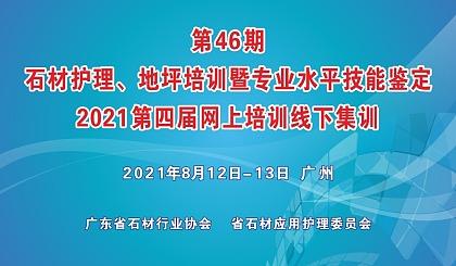 第46期 石材护理、地坪培训暨专业水平技能鉴定 2021第四届网上培训线下集训 2021年8月12日-13日 广州